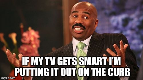 IF MY TV GETS SMART I'M PUTTING IT OUT ON THE CURB | made w/ Imgflip meme maker