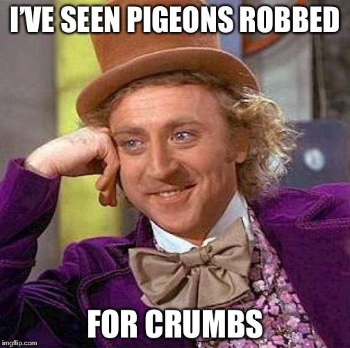 Creepy Condescending Wonka Meme | I'VE SEEN PIGEONS ROBBED FOR CRUMBS | image tagged in memes,creepy condescending wonka | made w/ Imgflip meme maker