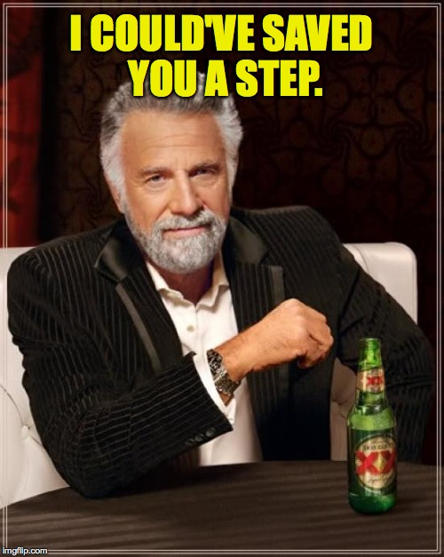 The Most Interesting Man In The World Meme | I COULD'VE SAVED YOU A STEP. | image tagged in memes,the most interesting man in the world | made w/ Imgflip meme maker