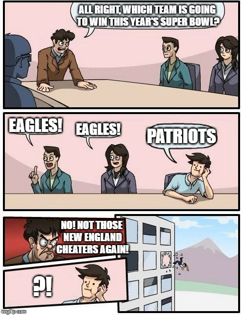 Those New England Cheaters better not win another Super Bowl! | ALL RIGHT, WHICH TEAM IS GOING TO WIN THIS YEAR'S SUPER BOWL? EAGLES! EAGLES! PATRIOTS NO! NOT THOSE NEW ENGLAND CHEATERS AGAIN! ?! | image tagged in memes,boardroom meeting suggestion,new england patriots,super bowl,philadelphia eagles,nfl memes | made w/ Imgflip meme maker