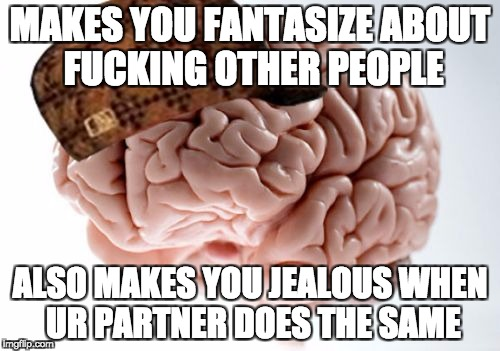 Scumbag Brain Meme | MAKES YOU FANTASIZE ABOUT F**KING OTHER PEOPLE ALSO MAKES YOU JEALOUS WHEN UR PARTNER DOES THE SAME | image tagged in memes,scumbag brain,AdviceAnimals | made w/ Imgflip meme maker