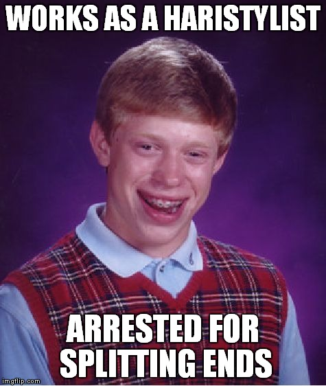 Bad Luck Brian Meme | WORKS AS A HARISTYLIST ARRESTED FOR SPLITTING ENDS | image tagged in memes,bad luck brian | made w/ Imgflip meme maker