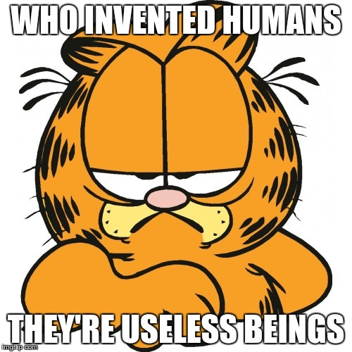 Garfield | WHO INVENTED HUMANS THEY'RE USELESS BEINGS | image tagged in garfield | made w/ Imgflip meme maker
