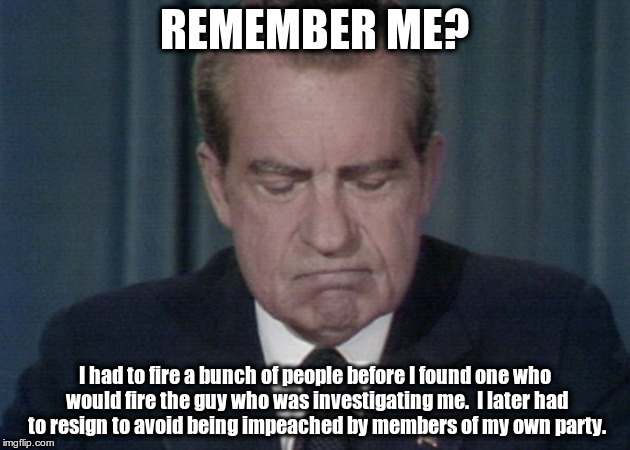 President Nixon resignation speech |  REMEMBER ME? I had to fire a bunch of people before I found one who would fire the guy who was investigating me.  I later had to resign to avoid being impeached by members of my own party. | image tagged in president nixon resignation speech,nixon,impeachment,saturday night massacre | made w/ Imgflip meme maker