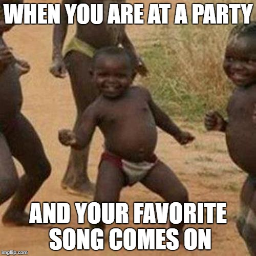 I have no words XD | WHEN YOU ARE AT A PARTY AND YOUR FAVORITE SONG COMES ON | image tagged in memes,third world success kid,party,best meme | made w/ Imgflip meme maker