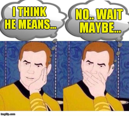 deep thoughts with Captain Kirk | I THINK HE MEANS... NO.. WAIT MAYBE... | image tagged in deep thoughts with captain kirk | made w/ Imgflip meme maker