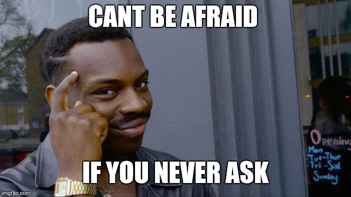 Roll Safe Think About It Meme | CANT BE AFRAID IF YOU NEVER ASK | image tagged in memes,roll safe think about it | made w/ Imgflip meme maker