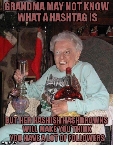 GRANDMA MAY NOT KNOW WHAT A HASHTAG IS BUT HER HASHISH HASHBROWNS WILL MAKE YOU THINK YOU HAVE A LOT OF FOLLOWERS | made w/ Imgflip meme maker