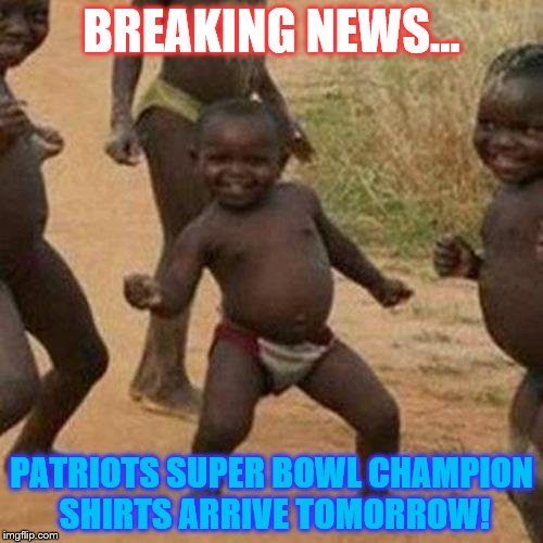 Patriots 2018 Super Bowl Champions | BREAKING NEWS... PATRIOTS SUPER BOWL CHAMPION SHIRTS ARRIVE TOMORROW! | image tagged in memes,third world success kid,new england patriots,patriots,nfl,super bowl | made w/ Imgflip meme maker