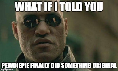 Matrix Morpheus Meme | WHAT IF I TOLD YOU PEWDIEPIE FINALLY DID SOMETHING ORIGINAL | image tagged in memes,matrix morpheus | made w/ Imgflip meme maker