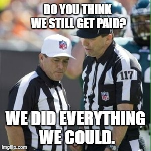 DO YOU THINK WE STILL GET PAID? WE DID EVERYTHING WE COULD. | image tagged in nfl referee | made w/ Imgflip meme maker