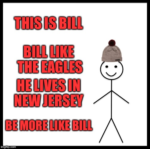 Be Like Bill Meme | THIS IS BILL BILL LIKE THE EAGLES HE LIVES IN NEW JERSEY BE MORE LIKE BILL | image tagged in memes,be like bill | made w/ Imgflip meme maker