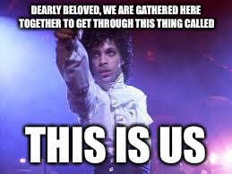 Prince | DEARLY BELOVED, WE ARE GATHERED HERE TOGETHER TO GET THROUGH THIS THING CALLED THIS IS US | image tagged in prince | made w/ Imgflip meme maker
