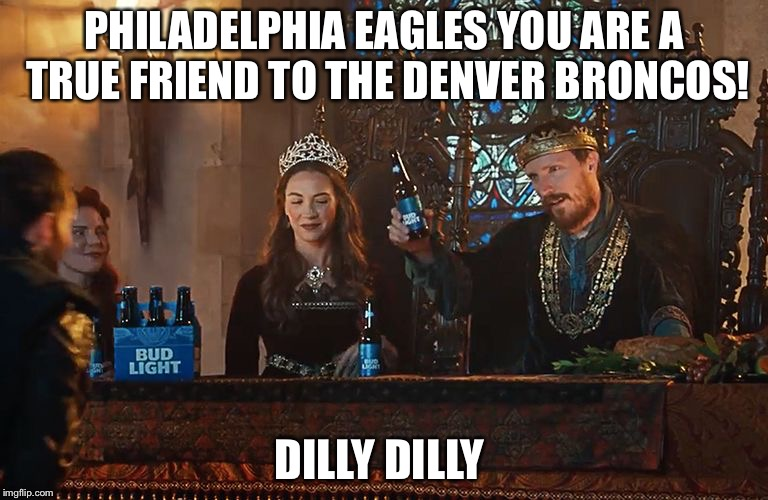 PHILADELPHIA EAGLES YOU ARE A TRUE FRIEND TO THE DENVER BRONCOS! DILLY DILLY | image tagged in dilly dilly | made w/ Imgflip meme maker