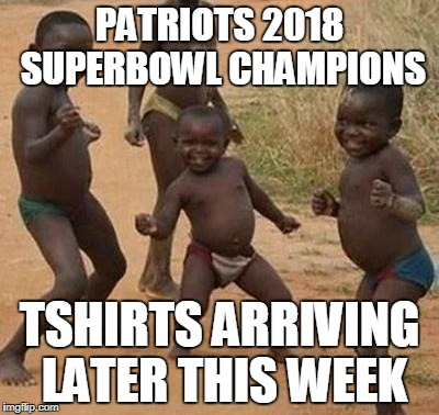 AFRICAN KIDS DANCING | PATRIOTS 2018 SUPERBOWL CHAMPIONS TSHIRTS ARRIVING LATER THIS WEEK | image tagged in african kids dancing | made w/ Imgflip meme maker