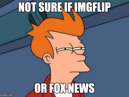 Both are fine by me | NOT SURE IF IMGFLIP OR FOX NEWS | image tagged in memes,futurama fry,fox news,conservatives,liberal | made w/ Imgflip meme maker