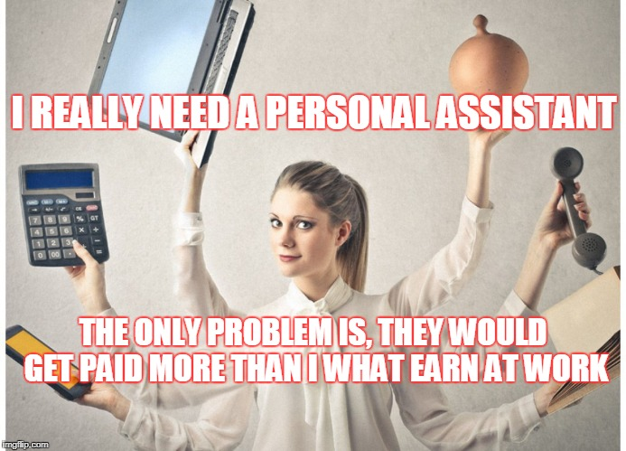 Personal Assistant  | I REALLY NEED A PERSONAL ASSISTANT THE ONLY PROBLEM IS, THEY WOULD GET PAID MORE THAN I WHAT EARN AT WORK | image tagged in pay | made w/ Imgflip meme maker