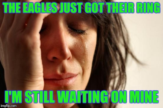 First World Problems Meme | THE EAGLES JUST GOT THEIR RING I'M STILL WAITING ON MINE | image tagged in memes,first world problems | made w/ Imgflip meme maker