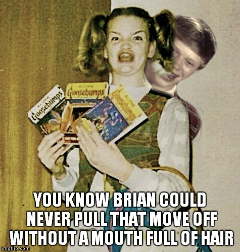 YOU KNOW BRIAN COULD NEVER PULL THAT MOVE OFF WITHOUT A MOUTH FULL OF HAIR | made w/ Imgflip meme maker