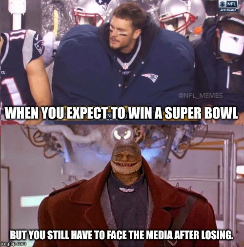Better luck never, Patriots | WHEN YOU EXPECT TO WIN A SUPER BOWL BUT YOU STILL HAVE TO FACE THE MEDIA AFTER LOSING. | image tagged in tom brady,patriots,superbowl | made w/ Imgflip meme maker