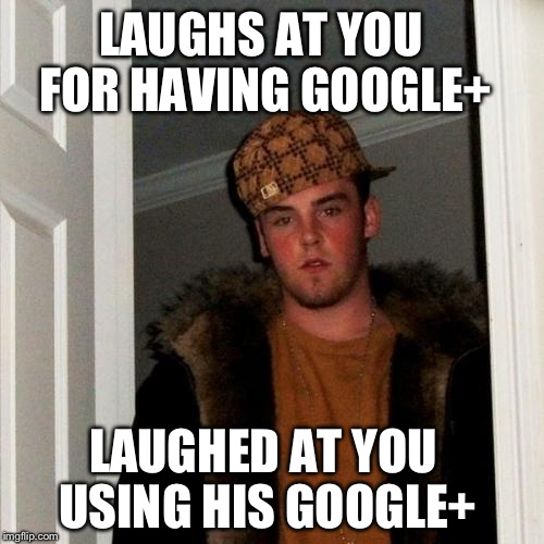 Scumbag Steve Meme | LAUGHS AT YOU FOR HAVING GOOGLE+ LAUGHED AT YOU USING HIS GOOGLE+ | image tagged in memes,scumbag steve | made w/ Imgflip meme maker