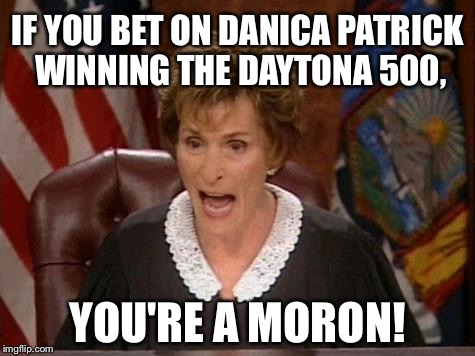 Danica Patrick Daytona 500 | IF YOU BET ON DANICA PATRICK WINNING THE DAYTONA 500, YOU'RE A MORON! | image tagged in judge judy,danica patrick,nascar,women drivers,daytona,memes | made w/ Imgflip meme maker