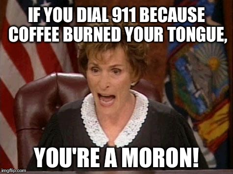 Coffee burns stupid people's tongues | IF YOU DIAL 911 BECAUSE COFFEE BURNED YOUR TONGUE, YOU'RE A MORON! | image tagged in judge judy,memes,mcdonalds,coffee,hot,special kind of stupid | made w/ Imgflip meme maker