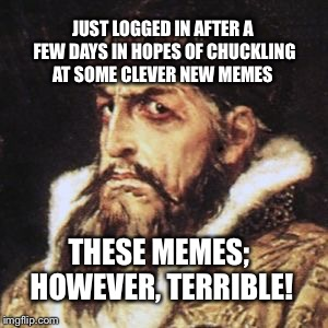 Who's with me?! | JUST LOGGED IN AFTER A FEW DAYS IN HOPES OF CHUCKLING AT SOME CLEVER NEW MEMES THESE MEMES; HOWEVER, TERRIBLE! | image tagged in ivan the terrible,terrible,meme,bored | made w/ Imgflip meme maker