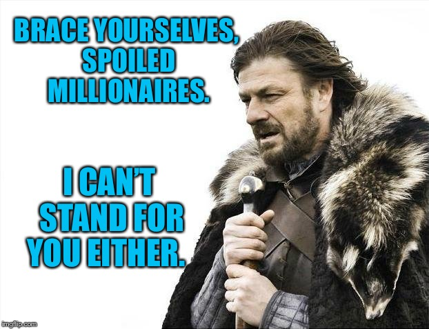 Brace Yourselves X is Coming Meme | BRACE YOURSELVES, SPOILED MILLIONAIRES. I CAN'T STAND FOR YOU EITHER. | image tagged in memes,brace yourselves x is coming | made w/ Imgflip meme maker
