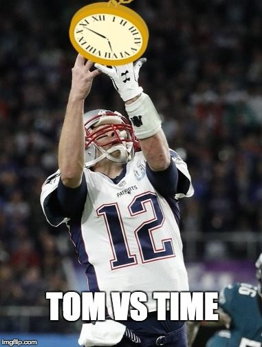 Tom vs Time | TOM VS TIME | image tagged in patriots,new england patriots,philadelphia eagles,tom brady,super bowl 52,super bowl lii | made w/ Imgflip meme maker