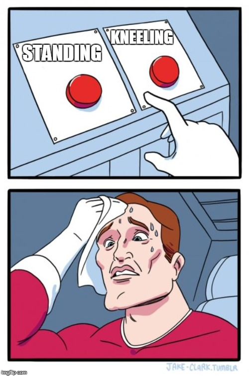 Two Buttons Meme | STANDING KNEELING | image tagged in memes,two buttons | made w/ Imgflip meme maker