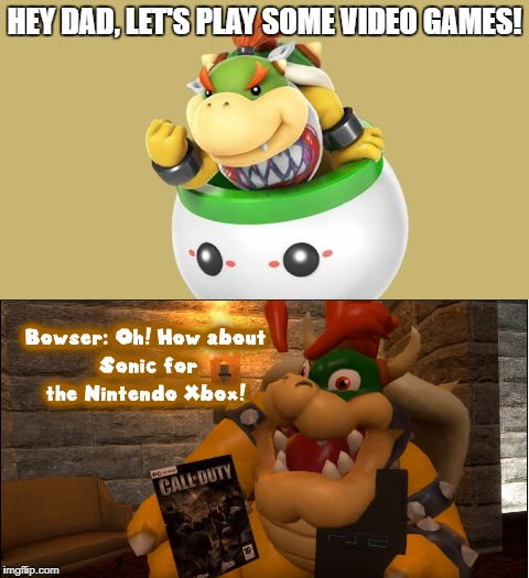 Parents be like... | HEY DAD, LET'S PLAY SOME VIDEO GAMES! | image tagged in memes,bowser,video games,parents,nintendo | made w/ Imgflip meme maker