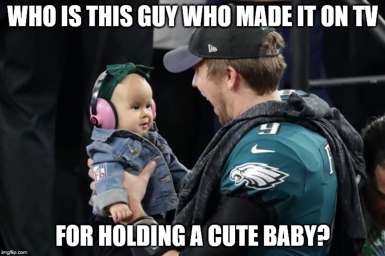 Super Bowl 2018 | WHO IS THIS GUY WHO MADE IT ON TV FOR HOLDING A CUTE BABY? | image tagged in superbowl,eagles,philadelphia eagles,cute baby | made w/ Imgflip meme maker