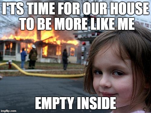 Disaster Girl Meme | I'TS TIME FOR OUR HOUSE TO BE MORE LIKE ME EMPTY INSIDE | image tagged in memes,disaster girl | made w/ Imgflip meme maker