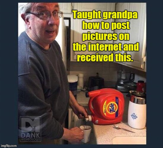He knows what's trending.  | Taught grandpa how to post pictures on the internet and received this. | image tagged in funny,tide pods,grandpa | made w/ Imgflip meme maker