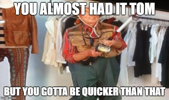 Fisherman Meme | YOU ALMOST HAD IT TOM BUT YOU GOTTA BE QUICKER THAN THAT | image tagged in ooo you almost had it | made w/ Imgflip meme maker