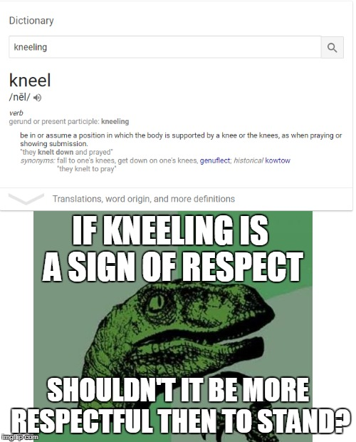 IF KNEELING IS A SIGN OF RESPECT SHOULDN'T IT BE MORE RESPECTFUL THEN TO STAND? | image tagged in philosoraptor,keeling,superbowl | made w/ Imgflip meme maker