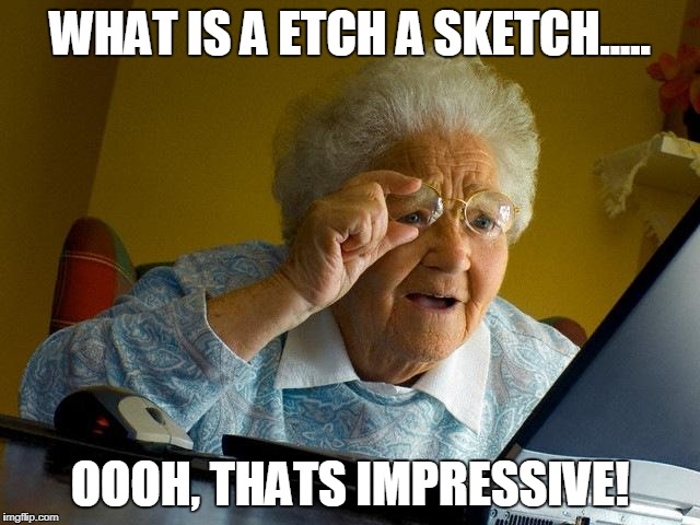 Grandma Finds The Internet Meme | WHAT IS A ETCH A SKETCH..... OOOH, THATS IMPRESSIVE! | image tagged in memes,grandma finds the internet | made w/ Imgflip meme maker