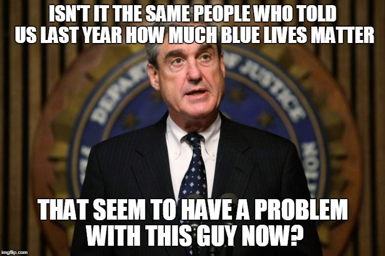 ISN'T IT THE SAME PEOPLE WHO TOLD US LAST YEAR HOW MUCH BLUE LIVES MATTER THAT SEEM TO HAVE A PROBLEM WITH THIS GUY NOW? | image tagged in robert mueller | made w/ Imgflip meme maker