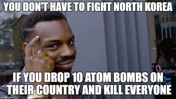 Roll Safe Think About It Meme | YOU DON'T HAVE TO FIGHT NORTH KOREA IF YOU DROP 10 ATOM BOMBS ON THEIR COUNTRY AND KILL EVERYONE | image tagged in memes,roll safe think about it | made w/ Imgflip meme maker