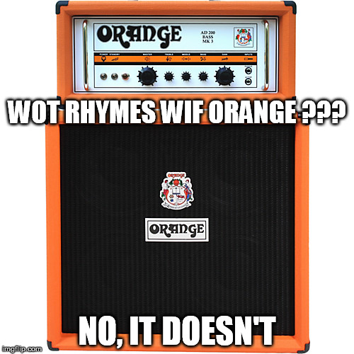rhymes with orange | WOT RHYMES WIF ORANGE ??? NO, IT DOESN'T | image tagged in orange amps,rhymes | made w/ Imgflip meme maker