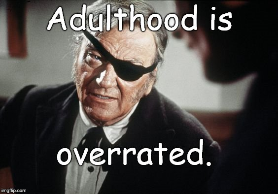 John Wayne | Adulthood is overrated. | image tagged in john wayne | made w/ Imgflip meme maker