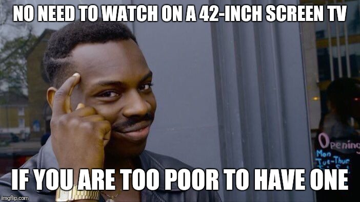 Roll Safe Think About It Meme | NO NEED TO WATCH ON A 42-INCH SCREEN TV IF YOU ARE TOO POOR TO HAVE ONE | image tagged in memes,roll safe think about it | made w/ Imgflip meme maker