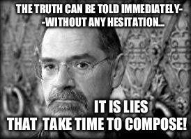 Stephen Lawhead 001 |  THE TRUTH CAN BE TOLD IMMEDIATELY-         -WITHOUT ANY HESITATION... IT IS LIES THAT  TAKE TIME TO COMPOSE! | image tagged in stephen lawhead 001 | made w/ Imgflip meme maker