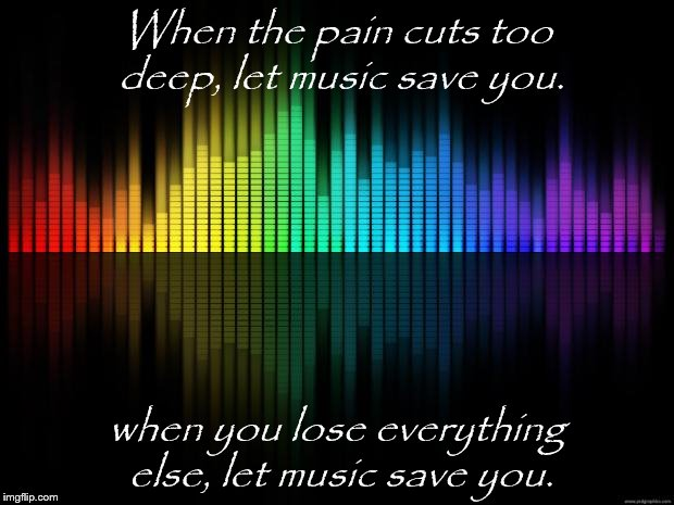 Background-Music-2 | When the pain cuts too deep, let music save you. when you lose everything else, let music save you. | image tagged in background-music-2 | made w/ Imgflip meme maker