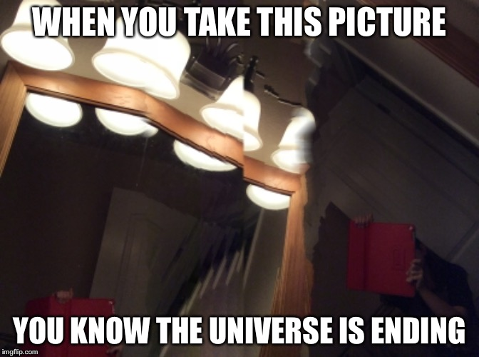 This is an actual picture taken by me. See pic in the comments below | WHEN YOU TAKE THIS PICTURE YOU KNOW THE UNIVERSE IS ENDING | image tagged in end of the world meme | made w/ Imgflip meme maker
