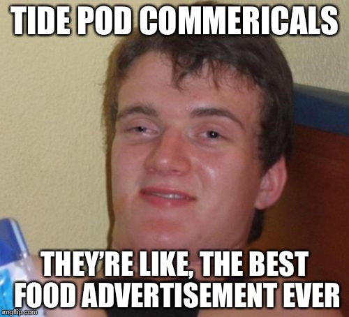 10 Guy Meme | TIDE POD COMMERICALS THEY'RE LIKE, THE BEST FOOD ADVERTISEMENT EVER | image tagged in memes,10 guy | made w/ Imgflip meme maker