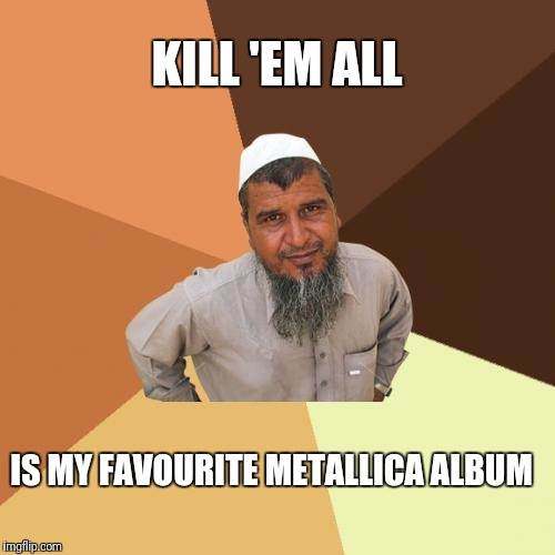 Ordinary Muslim Man Meme | KILL 'EM ALL IS MY FAVOURITE METALLICA ALBUM | image tagged in memes,ordinary muslim man | made w/ Imgflip meme maker