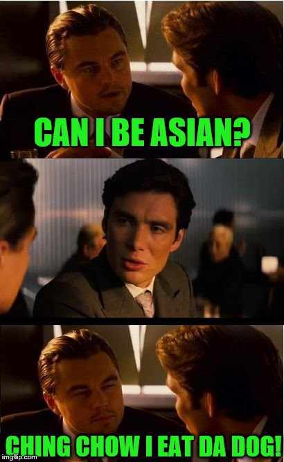 Leonardo Dicurryrice | CAN I BE ASIAN? CHING CHOW I EAT DA DOG! | image tagged in memes,inception,asian | made w/ Imgflip meme maker