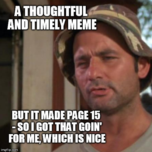 A THOUGHTFUL AND TIMELY MEME BUT IT MADE PAGE 15 - SO I GOT THAT GOIN' FOR ME, WHICH IS NICE | made w/ Imgflip meme maker